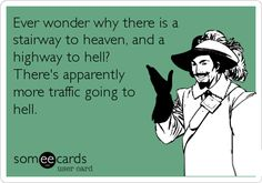Ever wonder why there is a stairway to heaven, and a highway to hell? There's apparently more traffic going to hell.