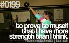to prove to myself that I have more strength that I think