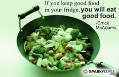 If you keep good food in your fridge, you will eat good food.