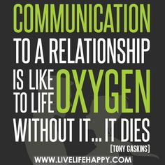 Communication to a relationship is like oxygen to life. Without it...it dies.