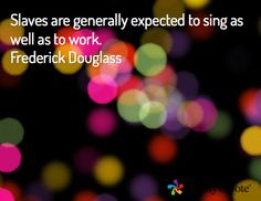 Slaves are generally expected to sing as well as to work. Frederick Douglass