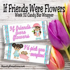 If friends were flowers...I'd pick you everytime!  This cute candy bar wrapper printable for week 32 is perfect for a dear friend.  The artwork is so cute that it will bring a smile to anyone's face, especially if it's with a candy bar!