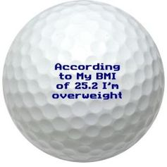 Yes we worked out the Body Mass Index of a golf ball BMI=25,2 borderline Overweight. But we think they are perfect just as they are.