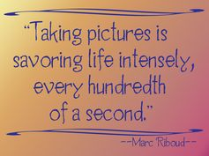 Taking pictures is savoring life intensely, every hundredth of a second.