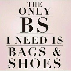 The only BS I need is bags & shoes