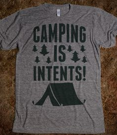 Camping Is Intents! @Kristy Lumsden Braden here's your shirt....lol ;)
