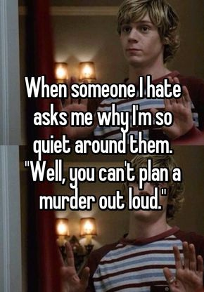 """When someone I hate asks me why I'm so quiet around them. """"Well, you can't plan a murder out loud."""""""
