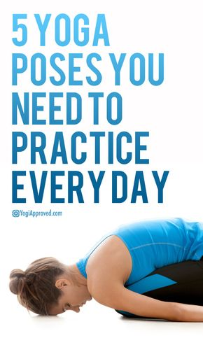 5 Yoga Poses You Need to Practice Every Day - 5 Yoga Poses You Need to Practice Every Day