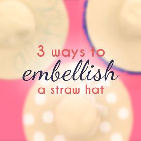 Easy Summer DIYs and Tips - 3 Ways to Embellish a Straw Sun Hat