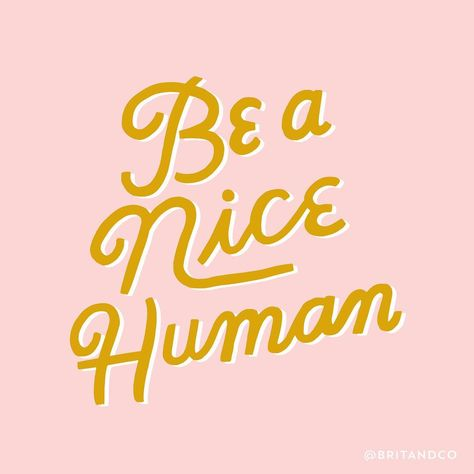 Be a nice human. Because nice humans are cool.