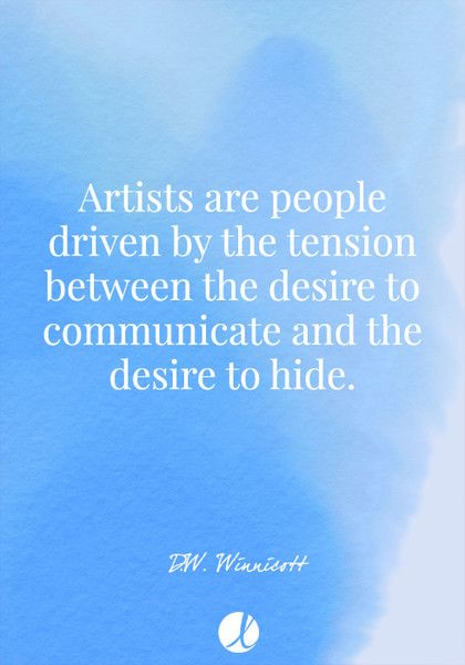 """Artists are people driven by the tension between the desire to communicate and the desire to hide."" D.W. Winnicott - Inspiring Art Quotes - Photos"
