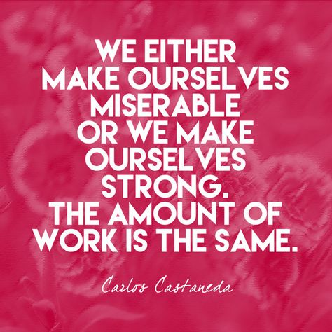 """""""We either make ourselves miserable or we make ourselves strong. The amount of work is the same."""" Carlos Castaneda - Quotes That Remind Us to Be Strong - Photos"""