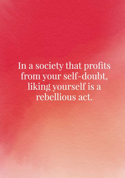 In a society that profits from your self-doubt, liking yourself is a rebellious act. - Body Positive Quotes - Photos