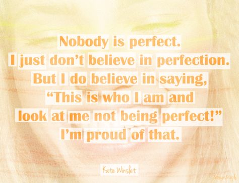 """""""Nobody is perfect. I just don't believe in perfection. But I do believe in saying, 'This is who I am and look at me not being perfect!' I'm proud of that."""" Words by Kate Winslet"""