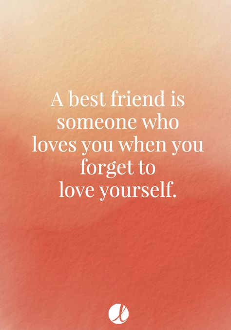 A best friend is someone who loves you when you forget to love yourself.