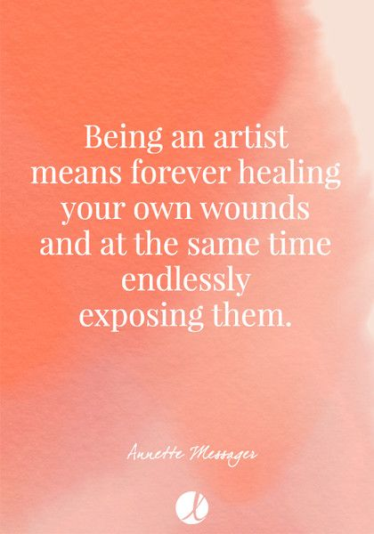 """Being an artist means forever healing your own wounds and at the same time endlessly exposing them."" Annette Messager - Inspiring Art Quotes - Photos"