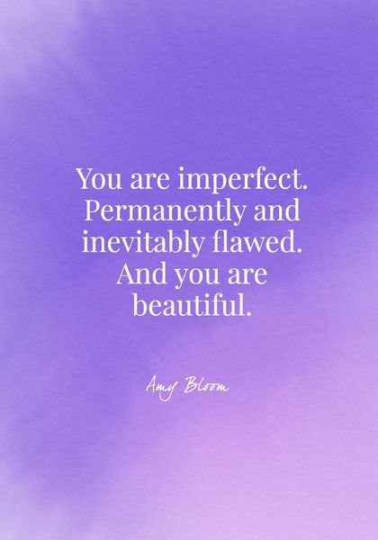 You are imperfect. Permanently and inevitably flawed. And you are beautiful. - Amy Bloom - Body Positive Quotes - Photos