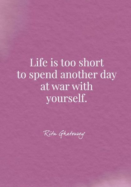 Life is too short to spend another day at war with yourself. - Ritu Ghatourey - Body Positive Quotes - Photos