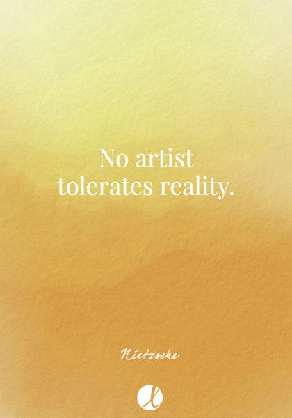"""No artist tolerates reality."" Nietzsche - Inspiring Art Quotes - Photos"