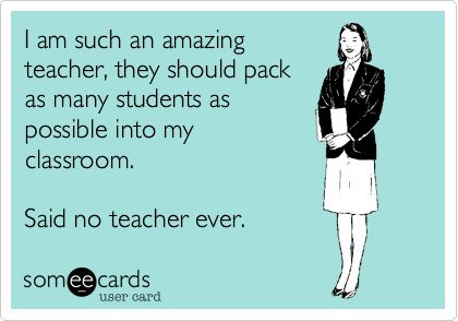 I am such an amazing teacher, they should pack as many students as possible into my classroom. Said no teacher ever.