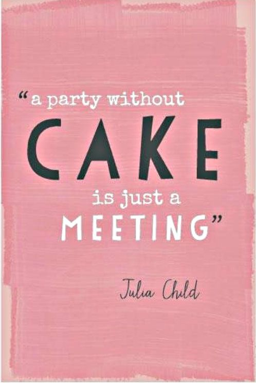 A party without cake is just a meeting. - Julia Child has her priorities straight.