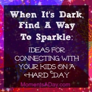 Ideas For Connecting With Your Kids On A Hard Day: When It's Dark, Find A Way To Sparkle