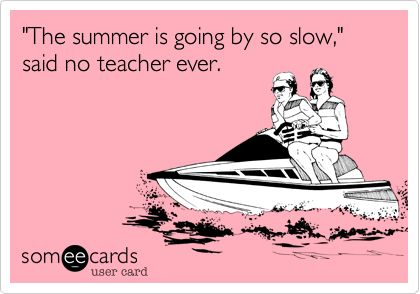 'The summer is going by so slow,' said no teacher ever.