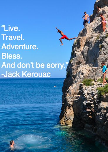 """""""Live, travel, adventure, bless, and don't be sorry."""" Jack Kerouac"""