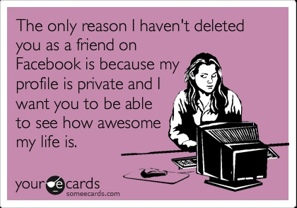 Funny Friendship Ecard: The only reason I haven't deleted you as a friend on Facebook is because my profile is private and I want you to be able to see how awesome my life is.