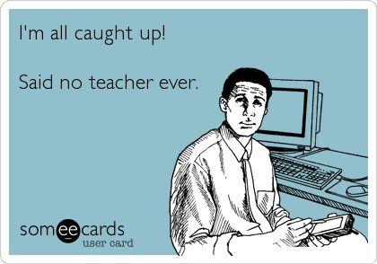 Funny Workplace Ecard: I'm all caught up! Said no teacher ever.