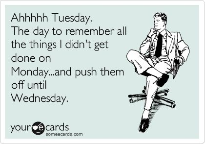 Isn't that what Tuesdays are for?