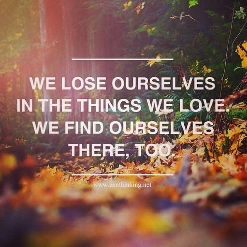 we lose ourselves in the things we love. and we find ourselves there too.