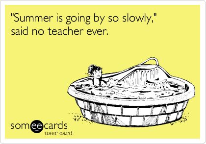 'Summer is going by so slowly,' said no teacher ever.