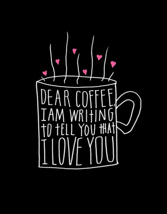 Dear Coffee, I am writing to tell you that I Love You