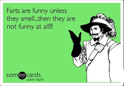 Farts are funny unless they smell...then they are not funny at all!!!