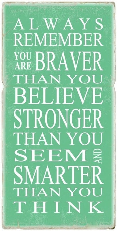 Always remember that you are braver than you believe, stronger than you seem and smarter than you think. Winnie the Pooh