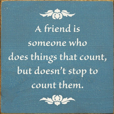 ? A friend is...