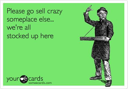Ha! I could say this at least once a day at work!
