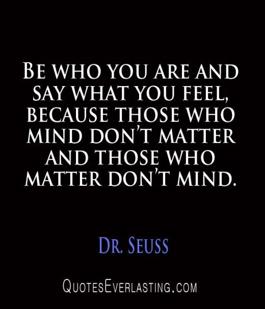 Be who you are and say what you feel because those who mind don't matter and those who matter don't mind. Dr. Seuss
