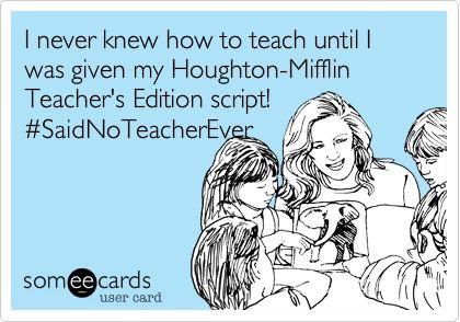 Funny Teacher Week Ecard: I never knew how to teach until I was given my Houghton-Mifflin Teacher's Edition script! #SaidNoTeacherEver.
