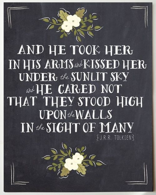 """And he took her in his arms and kissed her under the starlit sky an dhe careed not that they stood high upon the walls in the sight of many."" -- J.R.R.Tolkien"