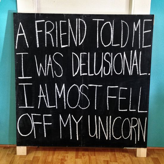 A friend told me I was delusional. I almost fell off my unicorn.