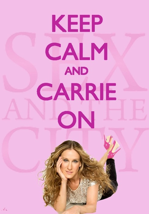 Keep Calm and Carrie Bradshaw On. Sex and the City