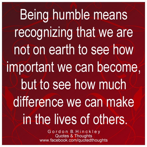 Being humble means recognizing that we are not on earth to see how important we can become, but to see how much difference we can make in the lives of others. ~ Gordon B Hinckley ~