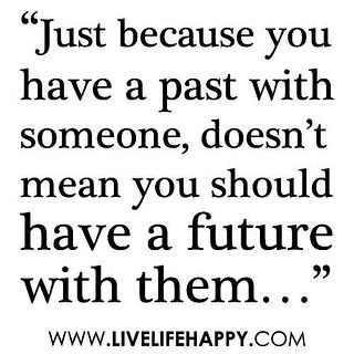 Just because you have a past with someone, doesn't mean you should have a future with them. by deeplifequotes, via Flickr