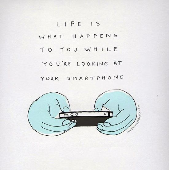 life is what happens to you while you're looking at your smart phone