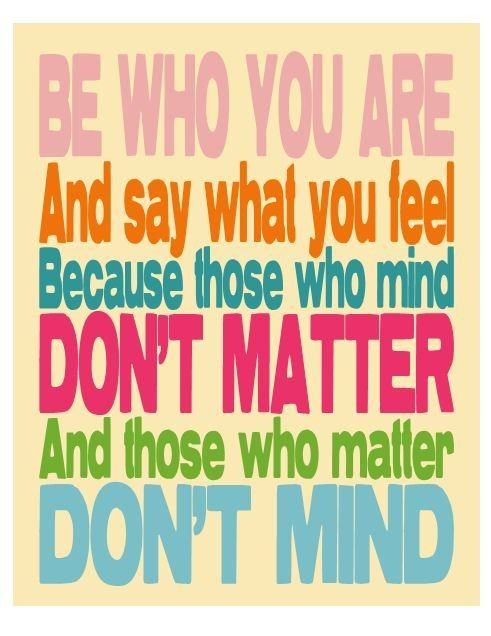 """Be who you are and say what you feel, because those who mind don't matter and those who matter don't mind."" - Dr. Seuss"