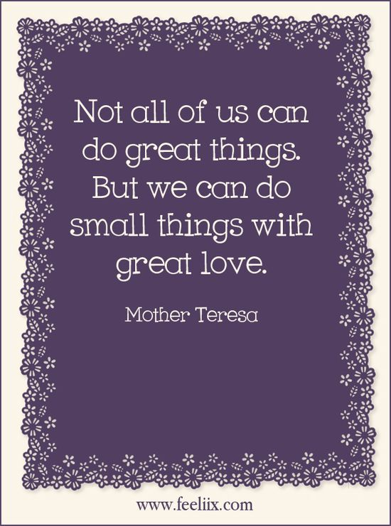 Not all of us can do great things. But we can do small things with great love. #Quote http://www.facebook.com/sharethehappyfeeling