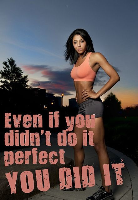 Even if you didnt do it perfect. You did it.
