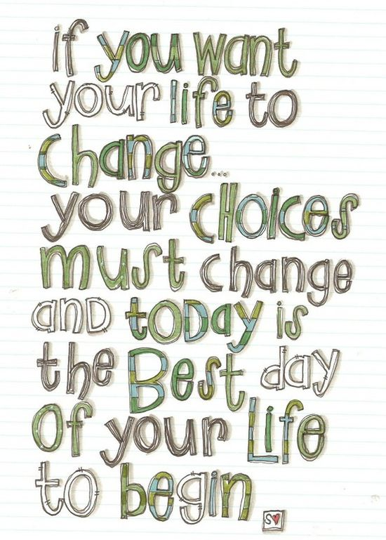 If you want your life to change....your choices must change and today is the best day of your life to begin.